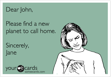 Dear John,  Please find a new planet to call home.  Sincerely,  Jane