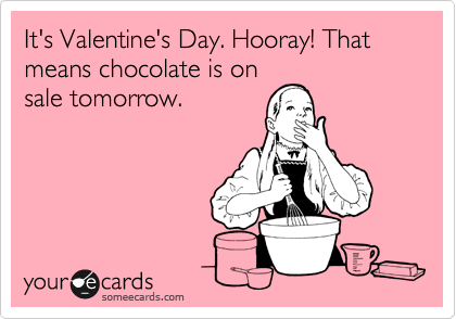 It's Valentine's Day. Hooray! That means chocolate is on sale tomorrow.