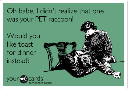 Oh babe, I didn't realize that one was your PET raccoon!   Would you like toast for dinner instead?
