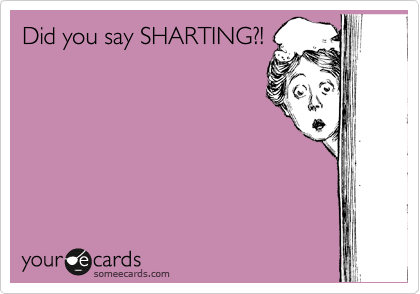 Did you say SHARTING?!