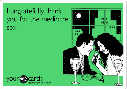 I ungratefully thank you for the mediocre sex.