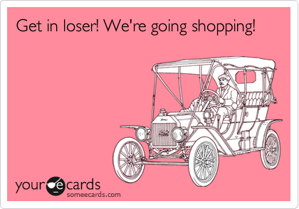 Get in loser! We're going shopping!