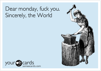 Dear monday, fuck you.  Sincerely, the World