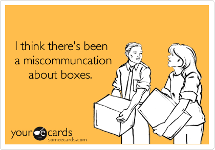 I think there's been  a miscommuncation      about boxes.