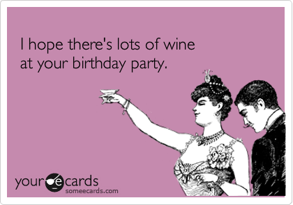 I hope there's lots of wine   at your birthday party.