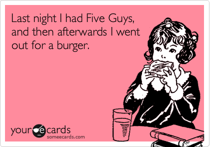 Last night I had Five Guys, and then afterwards I went out for a burger.