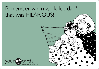 Remember when we killed dad? that was HILARIOUS!