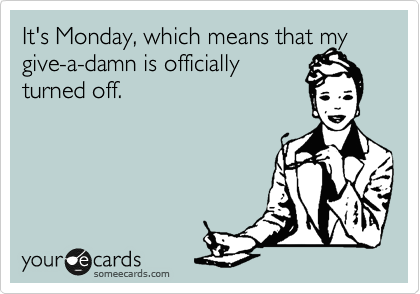 It's Monday, which means that my give-a-damn is officially turned off.