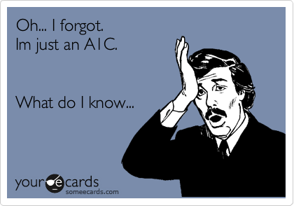 Oh... I forgot.  Im just an A1C.    What do I know...