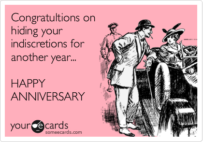 Congratultions on hiding your indiscretions for another year...   HAPPY  ANNIVERSARY