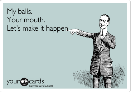 My balls. Your mouth. Let's make it happen.