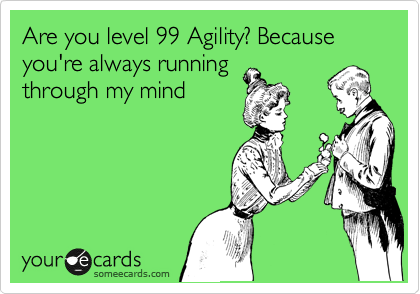 Are you level 99 Agility? Because you're always running through my mind