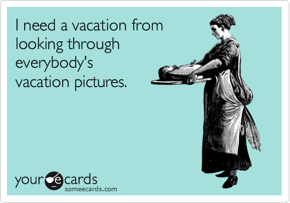 I need a vacation from looking through everybody's  vacation pictures.