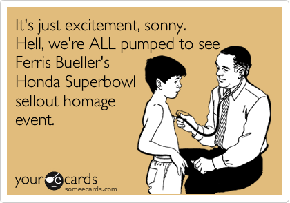 It's just excitement, sonny. Hell, we're ALL pumped to see Ferris Bueller's Honda Superbowl sellout homage event.