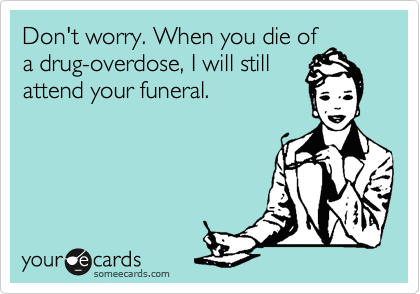 Don't worry. When you die of a drug-overdose, I will still attend your funeral.