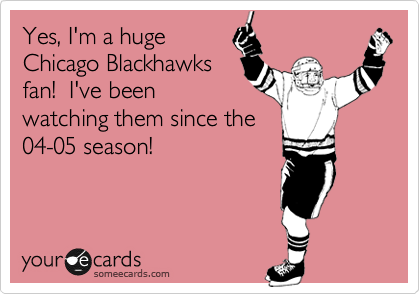 Yes, I'm a huge Chicago Blackhawks fan!  I've been watching them since the 04-05 season!