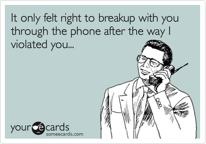 It only felt right to breakup with you through the phone after the way I violated you...