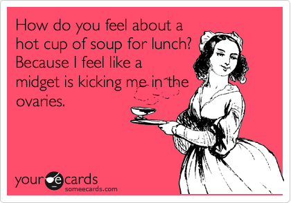 How do you feel about a hot cup of soup for lunch? Because I feel like a midget is kicking me in the ovaries.