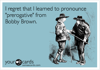 "I regret that I learned to pronounce ""prerogative"" from Bobby Brown."