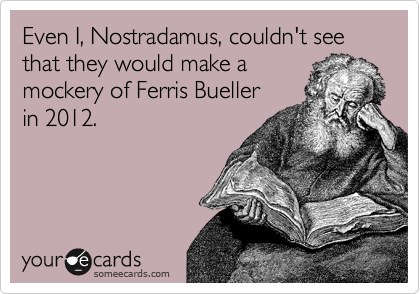 Even I, Nostradamus, couldn't see that they would make a mockery of Ferris Bueller in 2012.