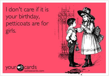 I don't care if it is your birthday, petticoats are for girls.