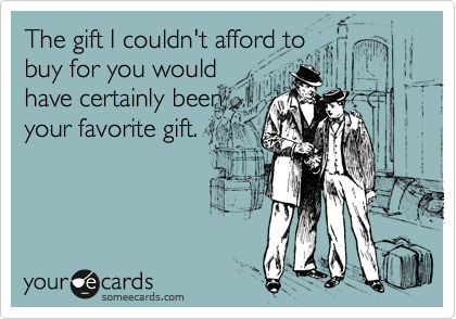 The gift I couldn't afford to buy for you would have certainly been your favorite gift.