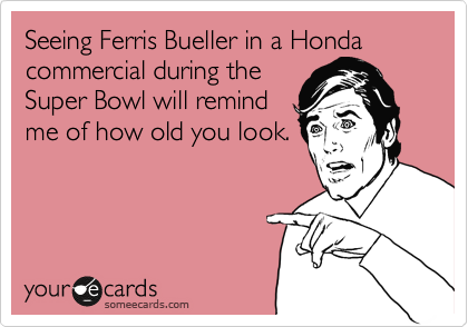 Seeing Ferris Bueller in a Honda commercial during the Super Bowl will remind me of how old you look.