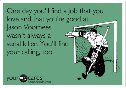 One day you'll find a job that you love and that you're good at. Jason Voorhees wasn't always a  serial killer. You'll find your calling, too.