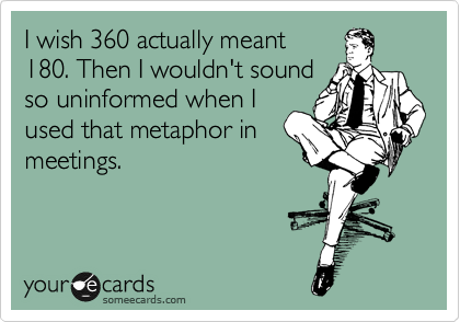 I wish 360 actually meant 180. Then I wouldn't sound so uninformed when I used that metaphor in meetings.
