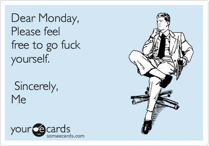 Dear Monday,     Please feel free to go fuck  yourself.   Sincerely, Me