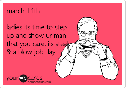 march 14th  ladies its time to step up and show ur man that you care. its steak & a blow job day