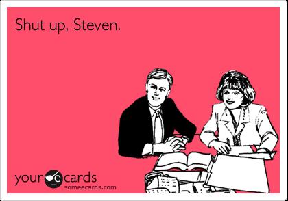 Shut up, Steven.