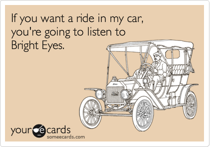 If you want a ride in my car, you're going to listen to  Bright Eyes.