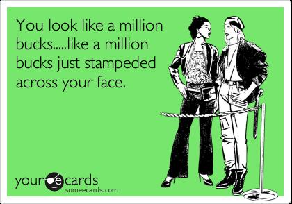You look like a million bucks.....like a million bucks just stampeded across your face.