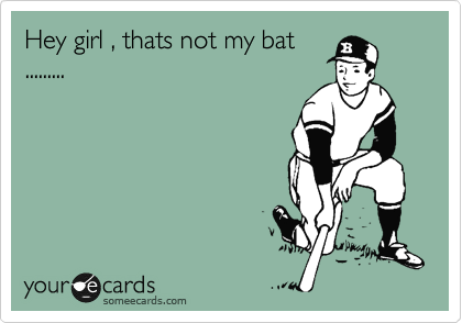Hey girl , thats not my bat .........