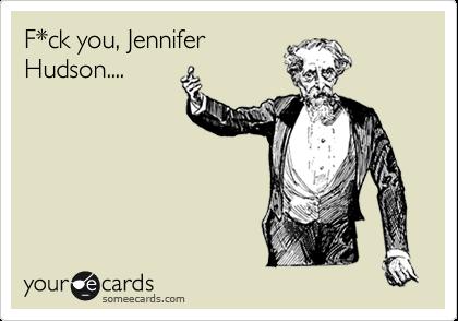 F*ck you, Jennifer Hudson....