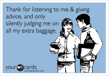 Thank for listening to me & giving advice, and only silently judging me on  all my extra baggage.