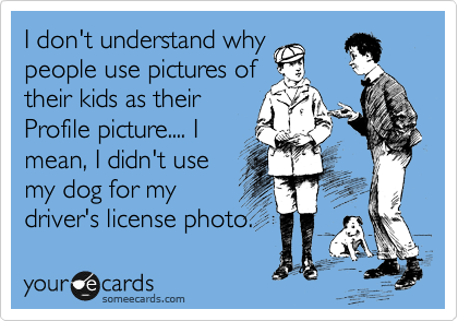 I don't understand why people use pictures of their kids as their Profile picture.... I mean, I didn't use my dog for my driver's license photo.