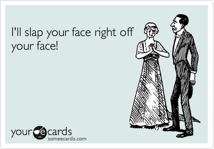 I'll slap your face right off your face!