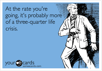 At the rate you're going, it's probably more of a three-quarter life crisis.