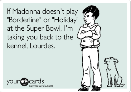 "If Madonna doesn't play ""Borderline"" or ""Holiday"" at the Super Bowl, I'm taking you back to the kennel, Lourdes."