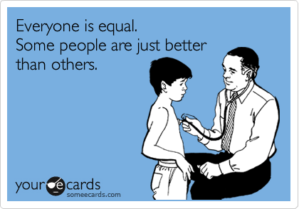 Everyone is equal. Some people are just better than others.
