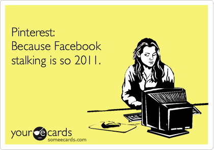 Pinterest:  Because Facebook  stalking is so 2011.