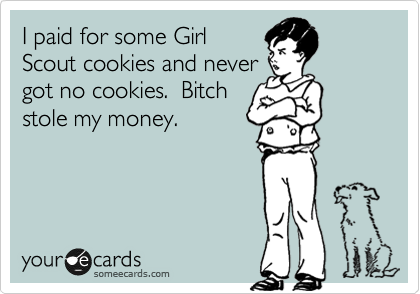 I paid for some Girl Scout cookies and never got no cookies.  Bitch stole my money.