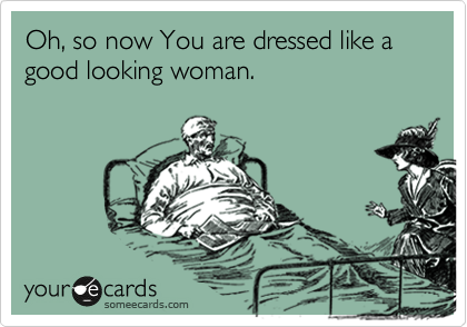 Oh, so now You are dressed like a good looking woman.