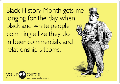 Black History Month gets me longing for the day when black and white people commingle like they do in beer commercials and relationship sitcoms.