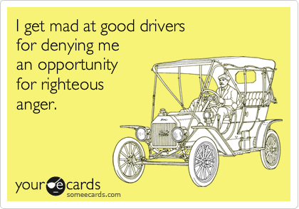 I get mad at good drivers for denying me an opportunity for righteous anger.