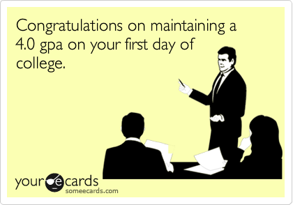 Congratulations on maintaining a 4.0 gpa on your first day of college.