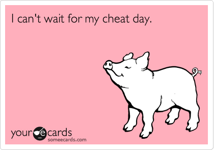 I can't wait for my cheat day.