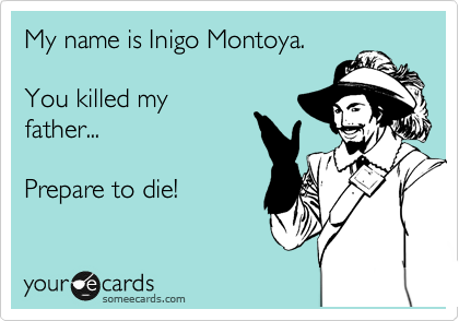 My name is Inigo Montoya.  You killed my father...  Prepare to die!